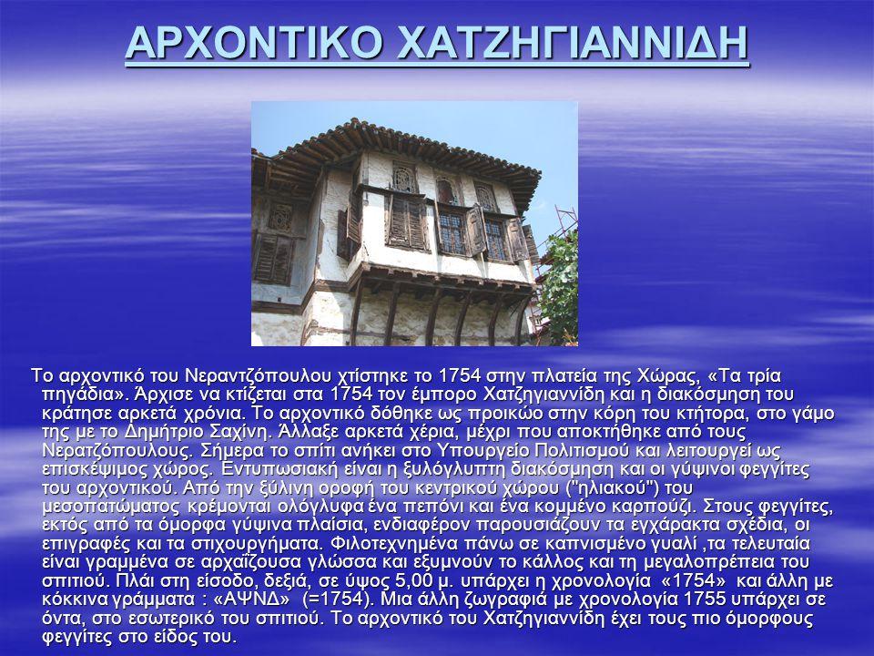ΑΡΧΟΝΤΙΚΟ ΧΑΤΖΗΓΙΑΝΝΙΔΗ Το αρχοντικό του Νεραντζόπουλου χτίστηκε το 1754 στην πλατεία της Χώρας, «Τα τρία πηγάδια». Άρχισε να κτίζεται στα 1754 τον έμ