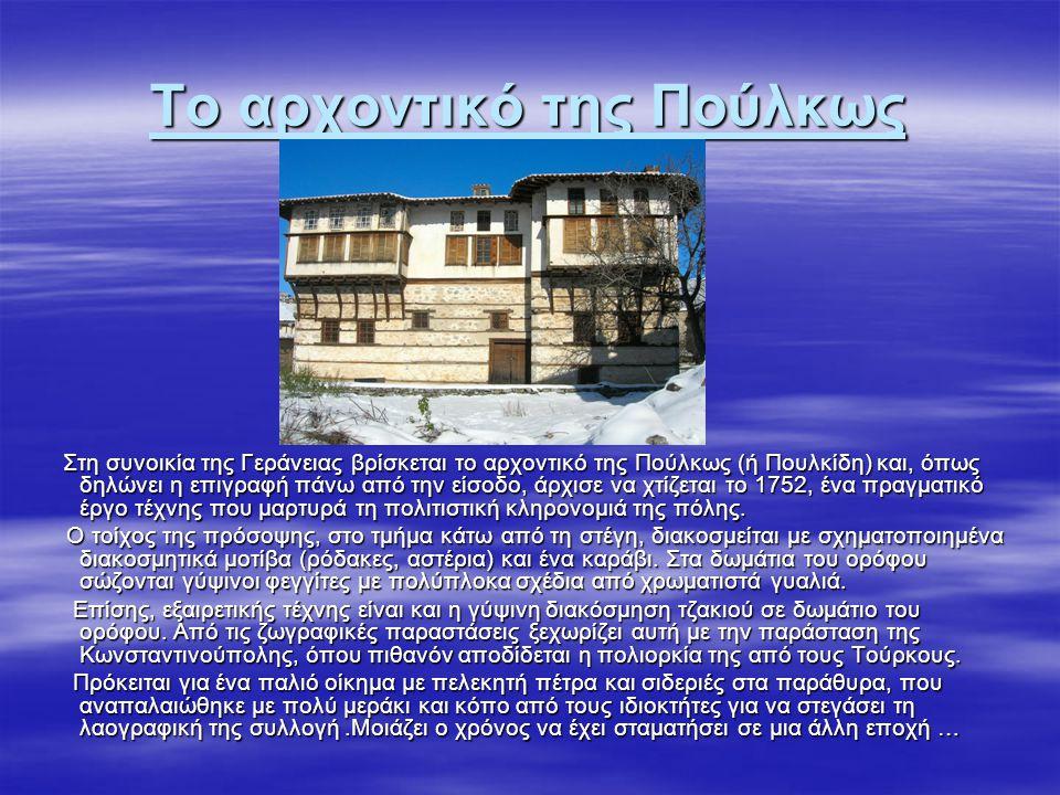 Το αρχοντικό της Πούλκως Στη συνοικία της Γεράνειας βρίσκεται το αρχοντικό της Πούλκως (ή Πουλκίδη) και, όπως δηλώνει η επιγραφή πάνω από την είσοδο,