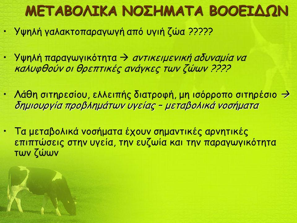 ΜΕΤΑΒΟΛΙΚΑ ΝΟΣΗΜΑΤΑ ΒΟΟΕΙΔΩΝ Υψηλή γαλακτοπαραγωγή από υγιή ζώα ????? Υψηλή παραγωγικότητα  αντικειμενική αδυναμία να καλυφθούν οι θρεπτικές ανάγκες