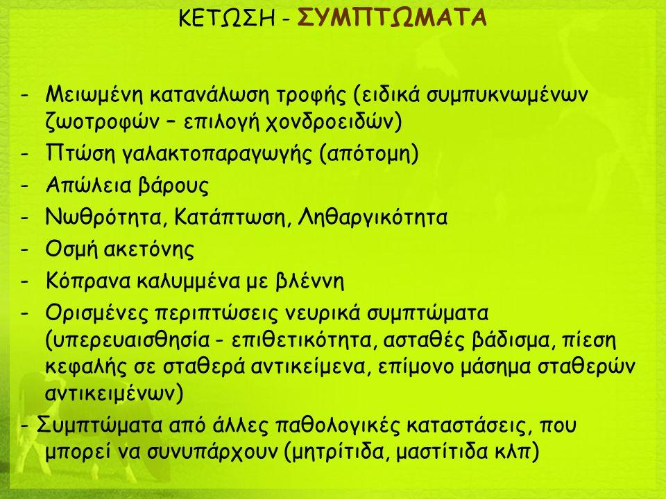 ΚΕΤΩΣΗ - ΔΙΑΓΝΩΣΗ Κλινικά συμπτώματα Παράγοντες κινδύνου (πρώτες εβδ μετά τοκετό) Ανίχνευση κετονικών σωμάτων σε ούρα – γάλα Κετονικά σώματα στο αίμα (υποκλινική κέτωση: όχι συμπτώματα αλλά  συγκεντρώσεις β-υδροξυβουτυρικου  1400μmol/l) Προσοχή: Πρώτες 48ώρες μετά τοκετό μπορεί να έχουμε αυξημένα κετονικά σώματα (ψευδώς θετικά αποτελέσματα) Συνδυασμός αποτελεσμάτων τεστ με κλινικά συμπτώματα Έλεγχος για συνυπάρχουσες παθολογικές καταστάσεις (μετατόπιση ηνύστρου, μαστίτιδα, μητρίτιδα, κατακράτηση Ε.Υ)