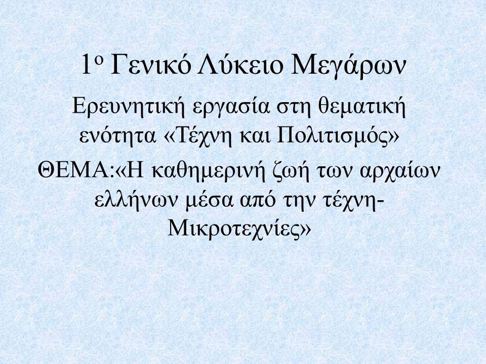 1 ο Γενικό Λύκειο Μεγάρων Ερευνητική εργασία στη θεματική ενότητα «Τέχνη και Πολιτισμός» ΘΕΜΑ:«Η καθημερινή ζωή των αρχαίων ελλήνων μέσα από την τέχνη