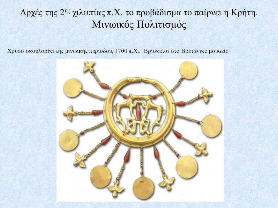 Αρχές της 2 ης χιλιετίας π.Χ. το προβάδισμα το παίρνει η Κρήτη. Μινωικός Πολιτισμός Χρυσό σκουλαρίκι της μινωικής περιόδου, 1700 π.Χ.. Βρίσκεται στο Β