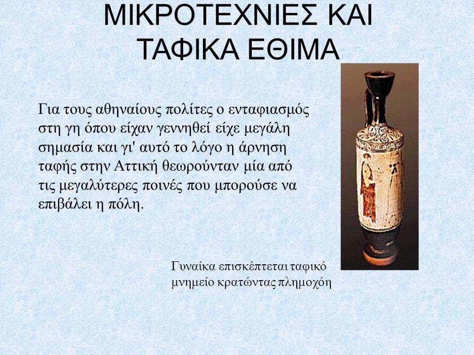 ΜΙΚΡΟΤΕΧΝΙΕΣ ΚΑΙ ΤΑΦΙΚΑ ΕΘΙΜΑ Για τους αθηναίους πολίτες ο ενταφιασμός στη γη όπου είχαν γεννηθεί είχε μεγάλη σημασία και γι' αυτό το λόγο η άρνηση τα