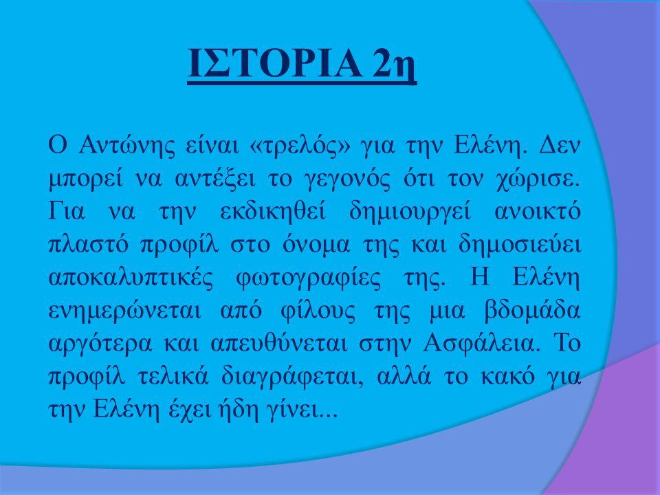 ΙΣΤΟΡΙΑ 2η Ο Αντώνης είναι «τρελός» για την Ελένη. Δεν μπορεί να αντέξει το γεγονός ότι τον χώρισε. Για να την εκδικηθεί δημιουργεί ανοικτό πλαστό προ