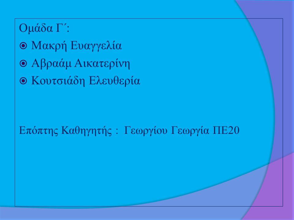 Ομάδα Γ΄:  Μακρή Ευαγγελία  Αβραάμ Αικατερίνη  Κουτσιάδη Ελευθερία Επόπτης Καθηγητής : Γεωργίου Γεωργία ΠΕ20