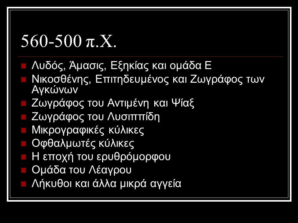 560-500 π.Χ. Λυδός, Άμασις, Εξηκίας και ομάδα Ε Νικοσθένης, Επιτηδευμένος και Ζωγράφος των Αγκώνων Ζωγράφος του Αντιμένη και Ψίαξ Ζωγράφος του Λυσιππί