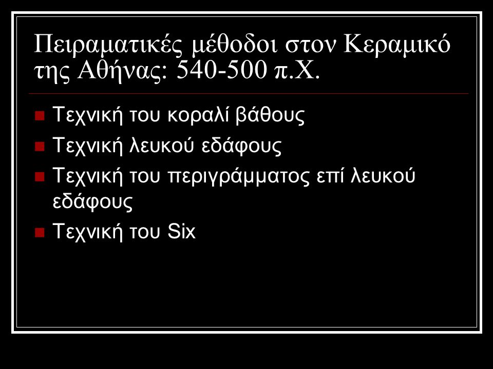 Πειραματικές μέθοδοι στον Κεραμικό της Αθήνας: 540-500 π.Χ. Τεχνική του κοραλί βάθους Τεχνική λευκού εδάφους Τεχνική του περιγράμματος επί λευκού εδάφ