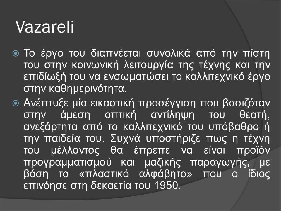 Vazareli  Το έργο του διαπνέεται συνολικά από την πίστη του στην κοινωνική λειτουργία της τέχνης και την επιδίωξή του να ενσωματώσει το καλλιτεχνικό