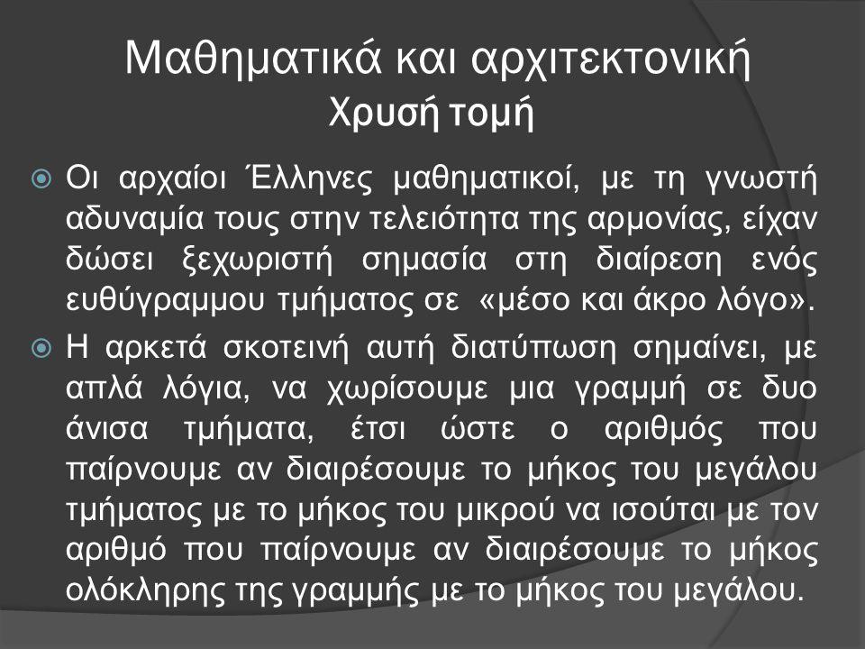 Μαθηματικά και αρχιτεκτονική Χρυσή τομή  Οι αρχαίοι Έλληνες μαθηματικοί, με τη γνωστή αδυναμία τους στην τελειότητα της αρμονίας, είχαν δώσει ξεχωρισ