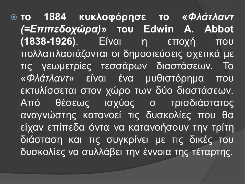  το 1884 κυκλοφόρησε το «Φλάτλαντ (=Επιπεδοχώρα)» του Edwin A. Abbot (1838-1926). Είναι η εποχή που πολλαπλασιάζονται οι δημοσιεύσεις σχετικά με τις