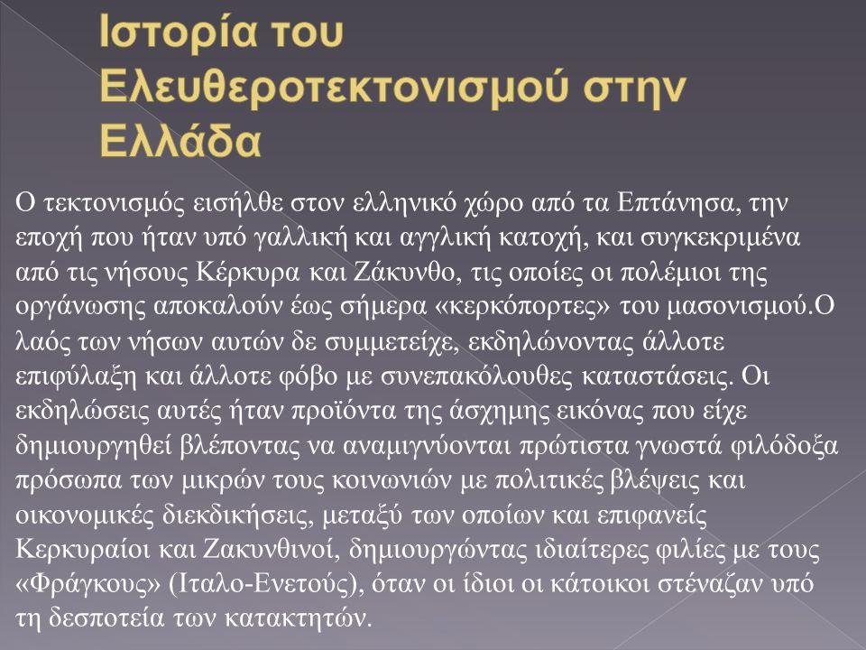 Ο τεκτονισμός εισήλθε στον ελληνικό χώρο από τα Επτάνησα, την εποχή που ήταν υπό γαλλική και αγγλική κατοχή, και συγκεκριμένα από τις νήσους Κέρκυρα και Ζάκυνθο, τις οποίες οι πολέμιοι της οργάνωσης αποκαλούν έως σήμερα « κερκόπορτες » του μασονισμού.