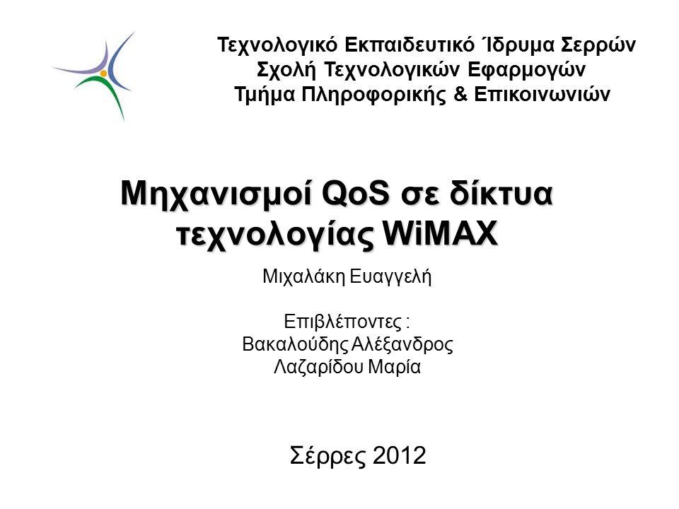 Μηχανισμοί QoS σε δίκτυα τεχνολογίας WiMAX Μιχαλάκη Ευαγγελή Επιβλέποντες : Βακαλούδης Αλέξανδρος Λαζαρίδου Μαρία Τεχνολογικό Εκπαιδευτικό Ίδρυμα Σερρ
