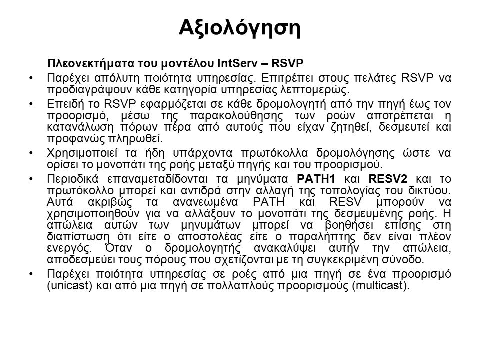 Αξιολόγηση Πλεονεκτήματα του μοντέλου IntServ – RSVP Παρέχει απόλυτη ποιότητα υπηρεσίας. Επιτρέπει στους πελάτες RSVP να προδιαγράψουν κάθε κατηγορία