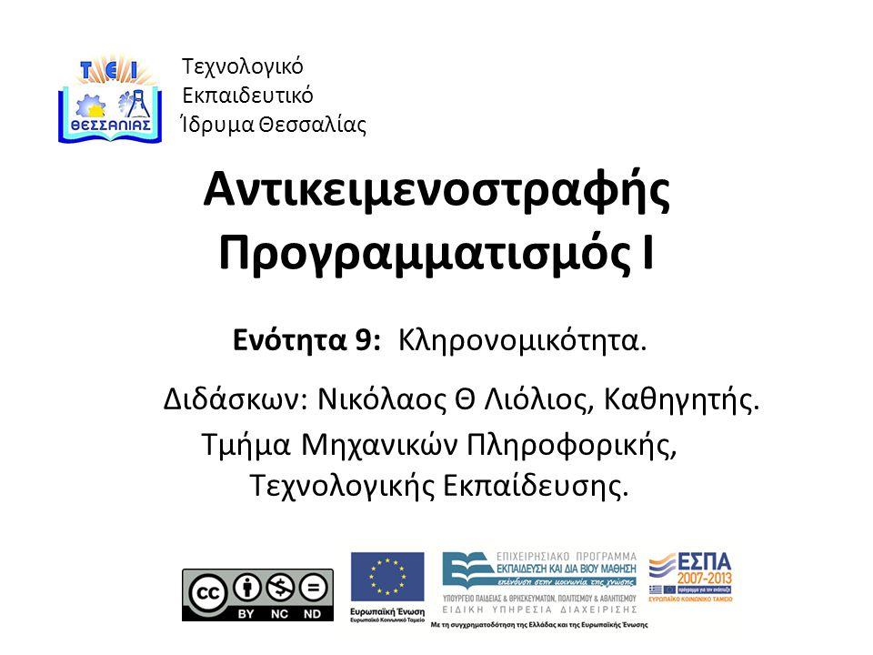 Τεχνολογικό Εκπαιδευτικό Ίδρυμα Θεσσαλίας Αντικειμενοστραφής Προγραμματισμός Ι Ενότητα 9: Κληρονομικότητα.
