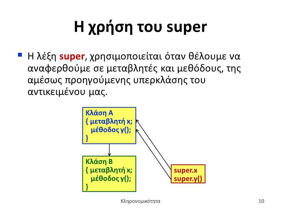 Η χρήση του super  Η λέξη super, χρησιμοποιείται όταν θέλουμε να αναφερθούμε σε μεταβλητές και μεθόδους, της αμέσως προηγούμενης υπερκλάσης του αντικειμένου μας.