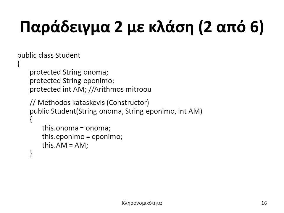 Παράδειγμα 2 με κλάση (2 από 6) public class Student { protected String onoma; protected String eponimo; protected int AM; //Arithmos mitroou // Methodos kataskevis (Constructor) public Student(String onoma, String eponimo, int AM) { this.onoma = onoma; this.eponimo = eponimo; this.AM = AM; } Κληρονομικότητα16