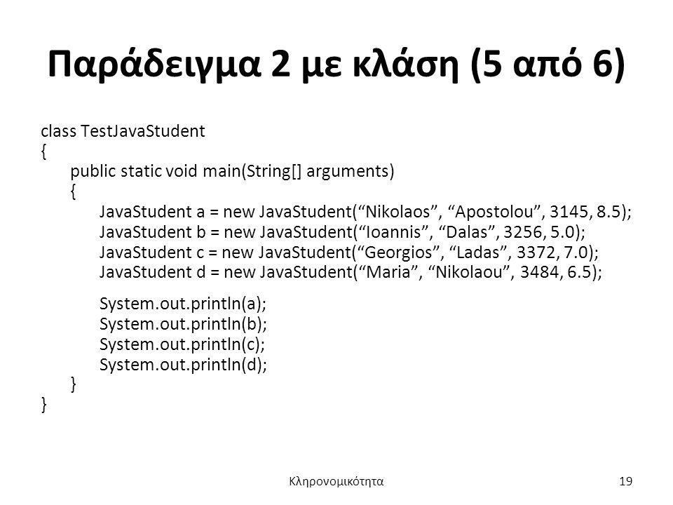 Παράδειγμα 2 με κλάση (5 από 6) class TestJavaStudent { public static void main(String[] arguments) { JavaStudent a = new JavaStudent( Nikolaos , Apostolou , 3145, 8.5); JavaStudent b = new JavaStudent( Ioannis , Dalas , 3256, 5.0); JavaStudent c = new JavaStudent( Georgios , Ladas , 3372, 7.0); JavaStudent d = new JavaStudent( Maria , Nikolaou , 3484, 6.5); System.out.println(a); System.out.println(b); System.out.println(c); System.out.println(d); } Κληρονομικότητα19