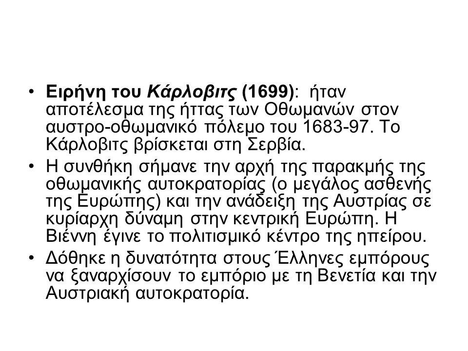 Ειρήνη του Κάρλοβιτς (1699): ήταν αποτέλεσμα της ήττας των Οθωμανών στον αυστρο-οθωμανικό πόλεμο του 1683-97. Το Κάρλοβιτς βρίσκεται στη Σερβία. Η συν