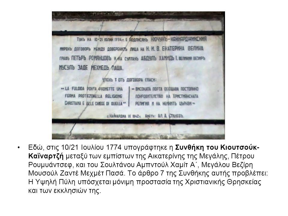 Εδώ, στις 10/21 Ιουλίου 1774 υπογράφτηκε η Συνθήκη του Κιουτσούκ- Καϊναρτζή μεταξύ των εμπίστων της Αικατερίνης της Μεγάλης, Πέτρου Ρουμυάντσεφ, και τ