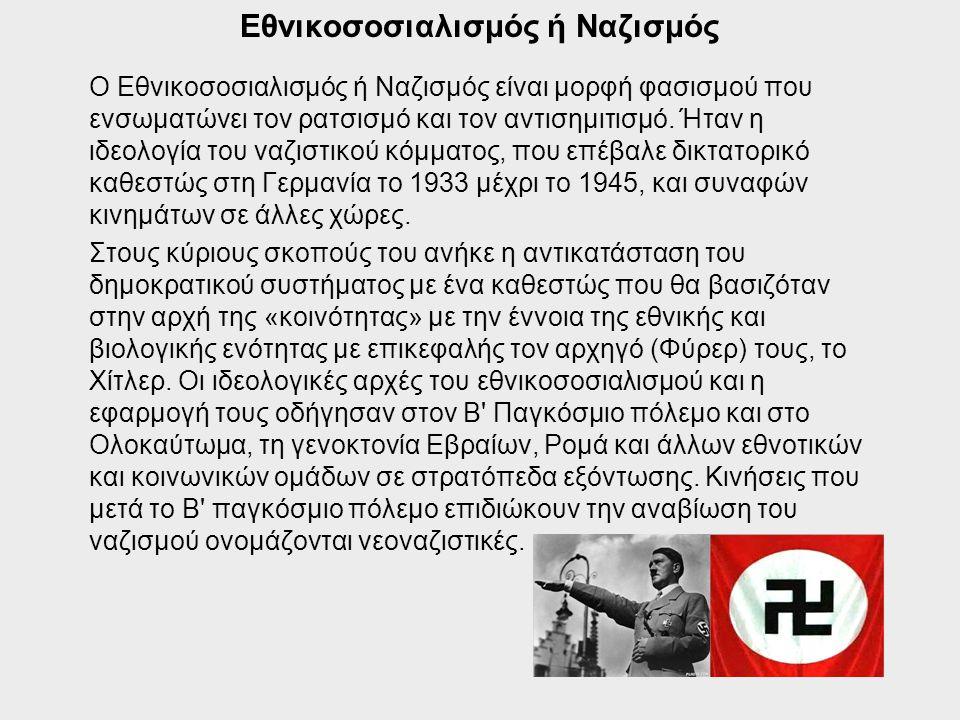 Εθνικοσοσιαλισμός ή Ναζισμός Ο Εθνικοσοσιαλισμός ή Ναζισμός είναι μορφή φασισμού που ενσωματώνει τον ρατσισμό και τον αντισημιτισμό. Ήταν η ιδεολογία