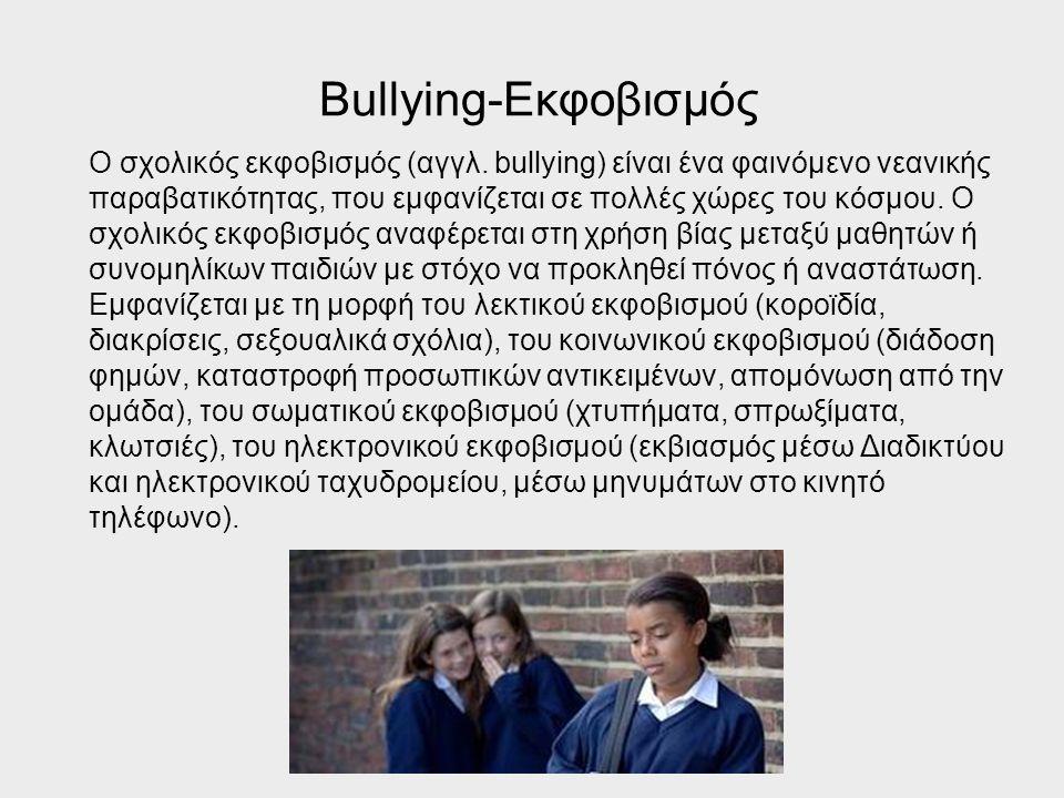 Bullying-Εκφοβισμός Ο σχολικός εκφοβισμός (αγγλ. bullying) είναι ένα φαινόμενο νεανικής παραβατικότητας, που εμφανίζεται σε πολλές χώρες του κόσμου. Ο