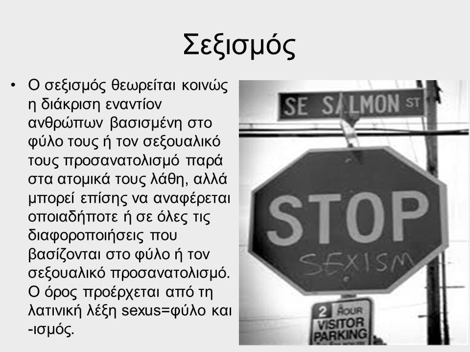 Σεξισμός Ο σεξισμός θεωρείται κοινώς η διάκριση εναντίον ανθρώπων βασισμένη στο φύλο τους ή τον σεξουαλικό τους προσανατολισμό παρά στα ατομικά τους λ