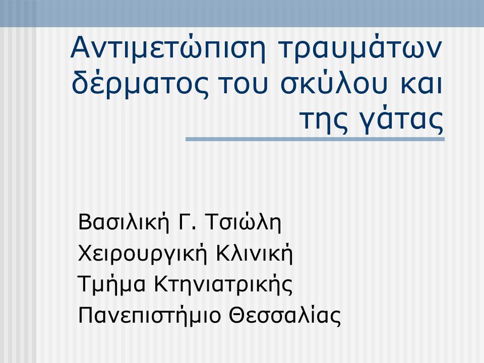 Αντιμετώπιση τραυμάτων δέρματος του σκύλου και της γάτας Βασιλική Γ. Τσιώλη Χειρουργική Κλινική Τμήμα Κτηνιατρικής Πανεπιστήμιο Θεσσαλίας