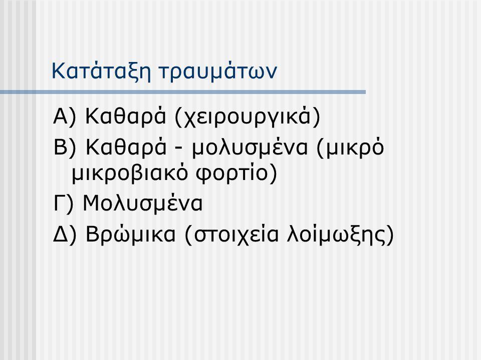 Κατάταξη τραυμάτων Α) Καθαρά (χειρουργικά) Β) Καθαρά - μολυσμένα (μικρό μικροβιακό φορτίο) Γ) Μολυσμένα Δ) Βρώμικα (στοιχεία λοίμωξης)