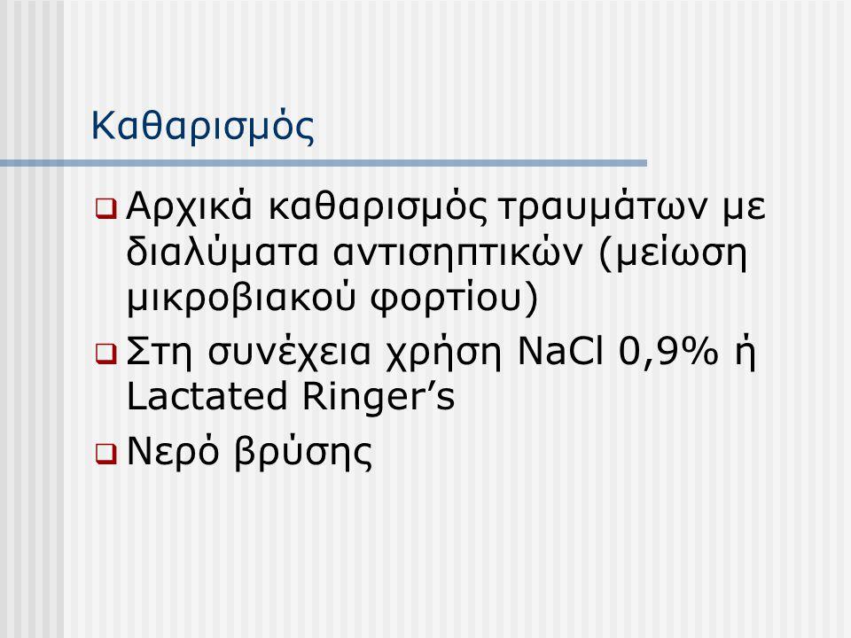 Καθαρισμός  Αρχικά καθαρισμός τραυμάτων με διαλύματα αντισηπτικών (μείωση μικροβιακού φορτίου)  Στη συνέχεια χρήση NaCl 0,9% ή Lactated Ringer's  Ν