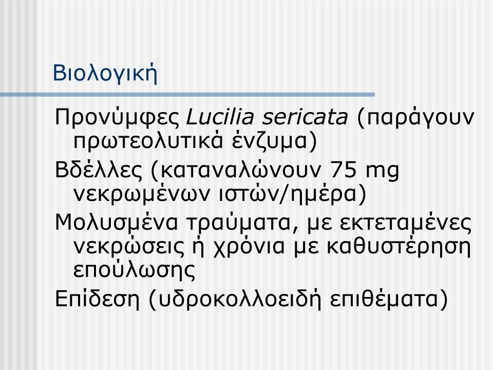 Βιολογική Προνύμφες Lucilia sericata (παράγουν πρωτεολυτικά ένζυμα) Βδέλλες (καταναλώνουν 75 mg νεκρωμένων ιστών/ημέρα) Μολυσμένα τραύματα, με εκτεταμ
