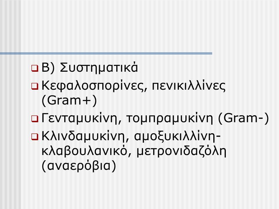  Β) Συστηματικά  Κεφαλοσπορίνες, πενικιλλίνες (Gram+)  Γενταμυκίνη, τομπραμυκίνη (Gram-)  Κλινδαμυκίνη, αμοξυκιλλίνη- κλαβουλανικό, μετρονιδαζόλη