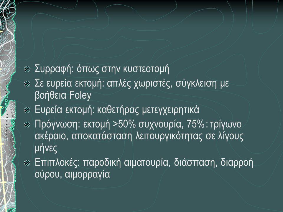 Συρραφή: όπως στην κυστεοτομή Σε ευρεία εκτομή: απλές χωριστές, σύγκλειση με βοήθεια Foley Ευρεία εκτομή: καθετήρας μετεγχειρητικά Πρόγνωση: εκτομή >5