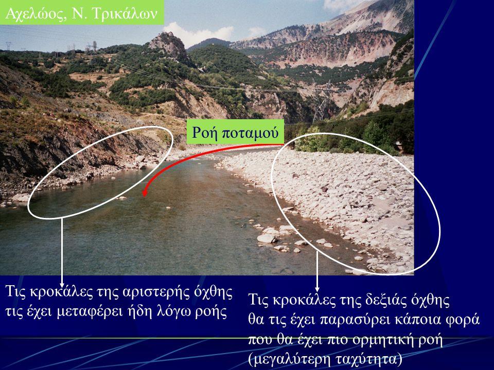 Αχελώος, Ν. Τρικάλων Ροή ποταμού Τις κροκάλες της αριστερής όχθης τις έχει μεταφέρει ήδη λόγω ροής Τις κροκάλες της δεξιάς όχθης θα τις έχει παρασύρει