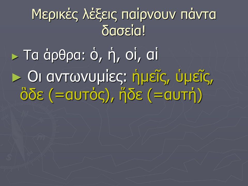 Μερικές λέξεις παίρνουν πάντα δασεία! ► Τα άρθρα: ὁ, ἡ, οἱ, αἱ ► Οι αντωνυμίες: ἡμεῖς, ὑμεῖς, ὃδε (=αυτός), ἥδε (=αυτή)
