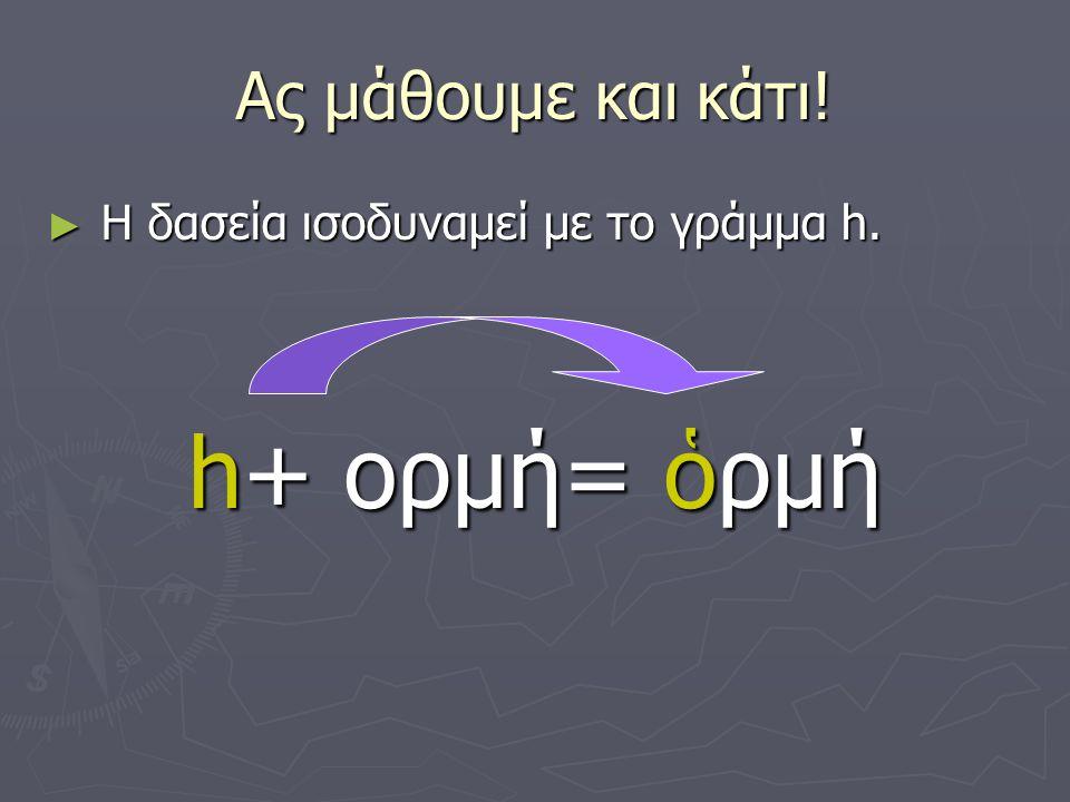 Ας μάθουμε και κάτι! ► Η δασεία ισοδυναμεί με το γράμμα h. h+ ορμή= ὁρμή