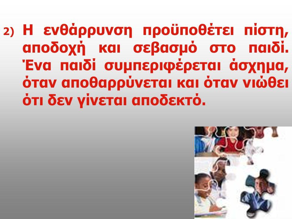 2) 2) Η ενθάρρυνση προϋποθέτει πίστη, αποδοχή και σεβασμό στο παιδί. Ένα παιδί συμπεριφέρεται άσχημα, όταν αποθαρρύνεται και όταν νιώθει ότι δεν γίνετ