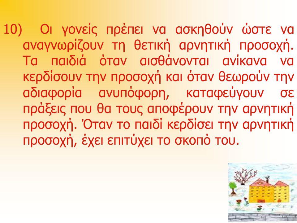 10) Οι γονείς πρέπει να ασκηθούν ώστε να αναγνωρίζουν τη θετική αρνητική προσοχή. Τα παιδιά όταν αισθάνονται ανίκανα να κερδίσουν την προσοχή και όταν