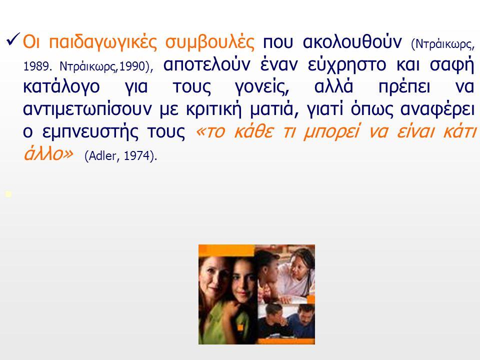 Οι παιδαγωγικές συμβουλές που ακολουθούν (Ντράικωρς, 1989. Ντράικωρς,1990), αποτελούν έναν εύχρηστο και σαφή κατάλογο για τους γονείς, αλλά πρέπει να