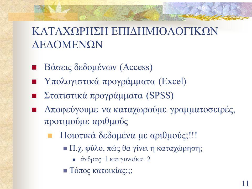 11 ΚΑΤΑΧΩΡΗΣΗ ΕΠΙΔΗΜΙΟΛΟΓΙΚΩΝ ΔΕΔΟΜΕΝΩΝ Βάσεις δεδομένων (Access) Υπολογιστικά προγράμματα (Εxcel) Στατιστικά προγράμματα (SPSS) Αποφεύγουμε να καταχω