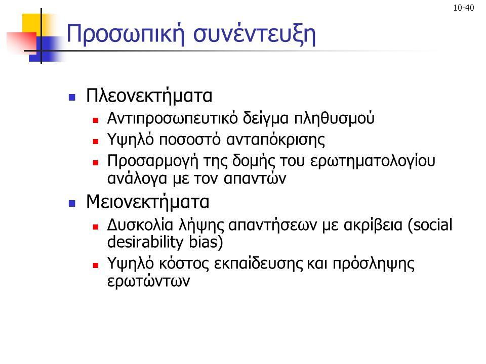 10-40 Προσωπική συνέντευξη Πλεονεκτήματα Αντιπροσωπευτικό δείγμα πληθυσμού Υψηλό ποσοστό ανταπόκρισης Προσαρμογή της δομής του ερωτηματολογίου ανάλογα