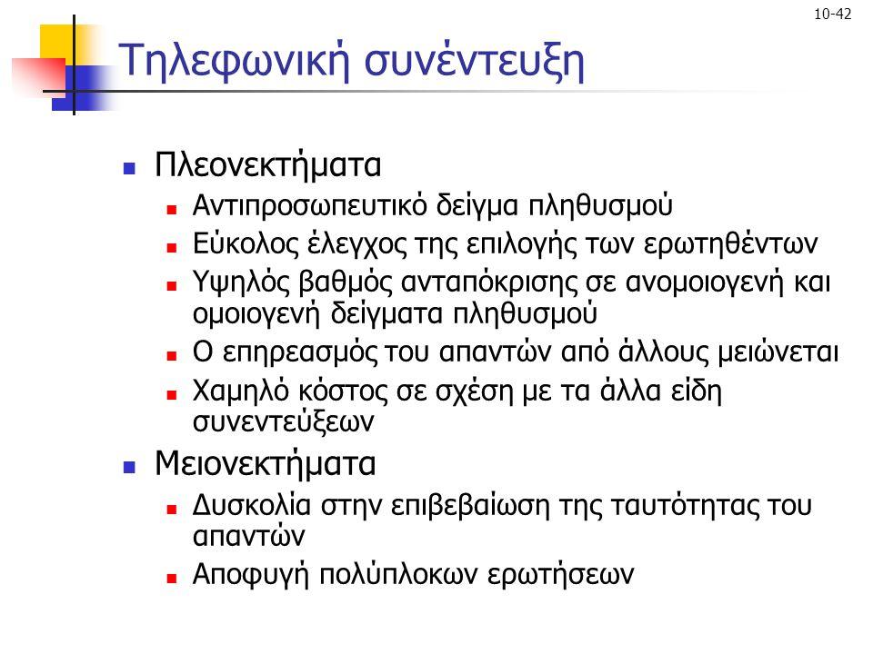 10-42 Τηλεφωνική συνέντευξη Πλεονεκτήματα Αντιπροσωπευτικό δείγμα πληθυσμού Εύκολος έλεγχος της επιλογής των ερωτηθέντων Υψηλός βαθμός ανταπόκρισης σε