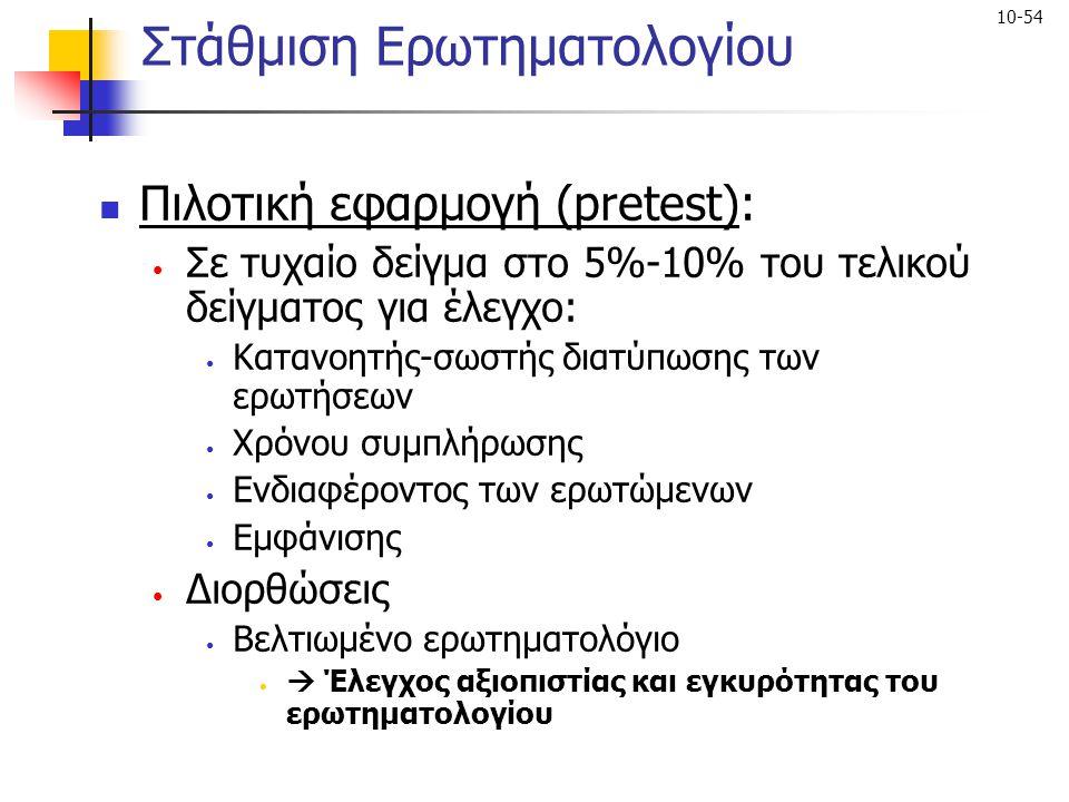 10-54 Στάθμιση Ερωτηματολογίου Πιλοτική εφαρμογή (pretest): Σε τυχαίο δείγμα στο 5%-10% του τελικού δείγματος για έλεγχο: Κατανοητής-σωστής διατύπωσης