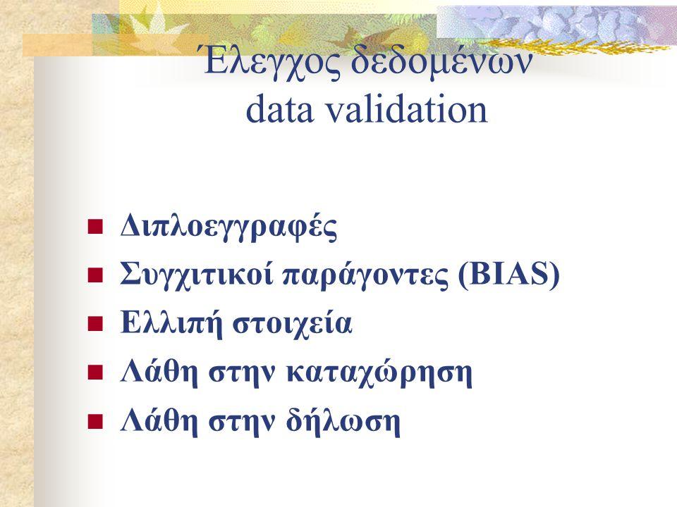 Έλεγχος δεδομένων data validation Διπλοεγγραφές Συγχιτικοί παράγοντες (BIAS) Ελλιπή στοιχεία Λάθη στην καταχώρηση Λάθη στην δήλωση