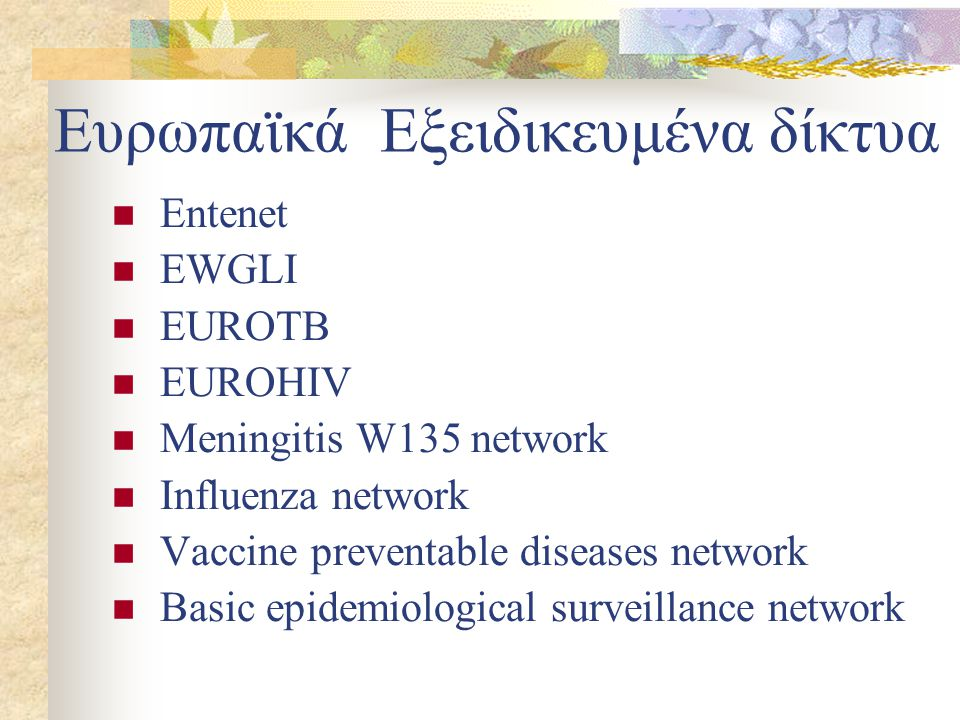 Ευρωπαϊκά Εξειδικευμένα δίκτυα Entenet EWGLI EUROTB EUROHIV Meningitis W135 network Influenza network Vaccine preventable diseases network Basic epidemiological surveillance network