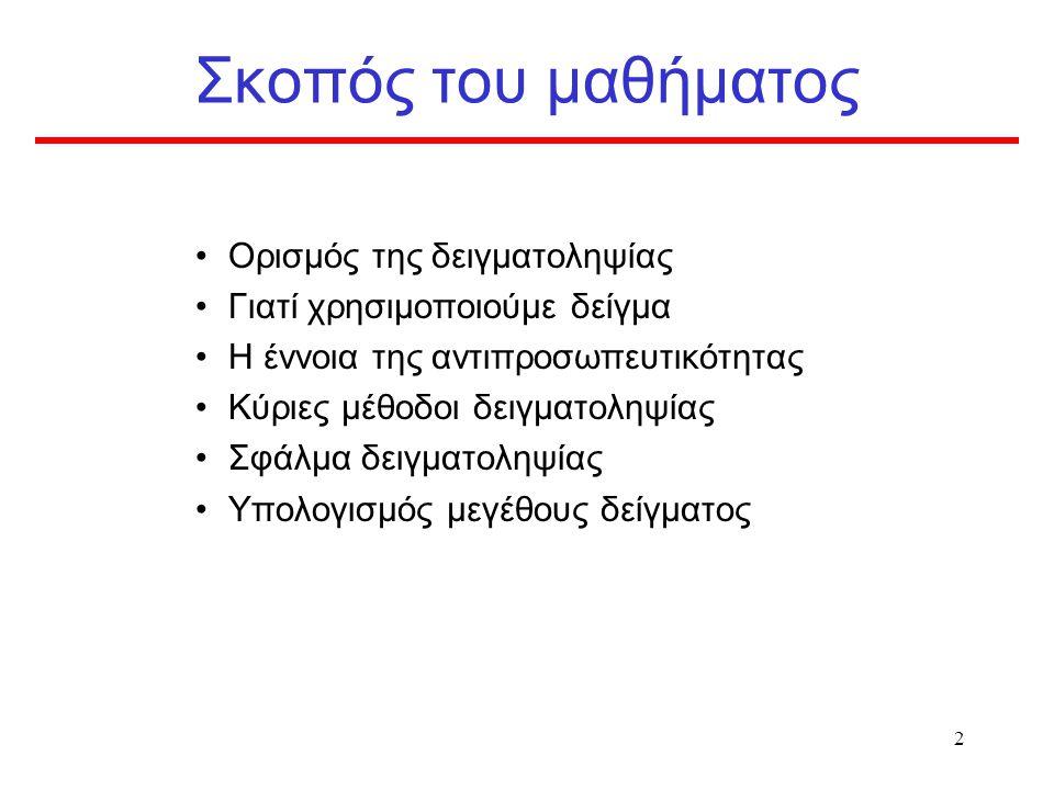 12 Δειγματοληψία και αντιπροσωπευτικότητα Μαθητές Στ΄τάξης Παιδιά ηλικίας 12 ετών της χώρας Μαθητές της Στ΄ τάξης όλων των δημοτικών σχολείων της χώρας Πληθυσμός Στόχος  Πληθυσμός Δειγματοληψίας  Δείγμα Μελέτη επιπολασμού του καπνίσματος σε παιδιά ηλικίας 12 ετών στην Ελλάδα