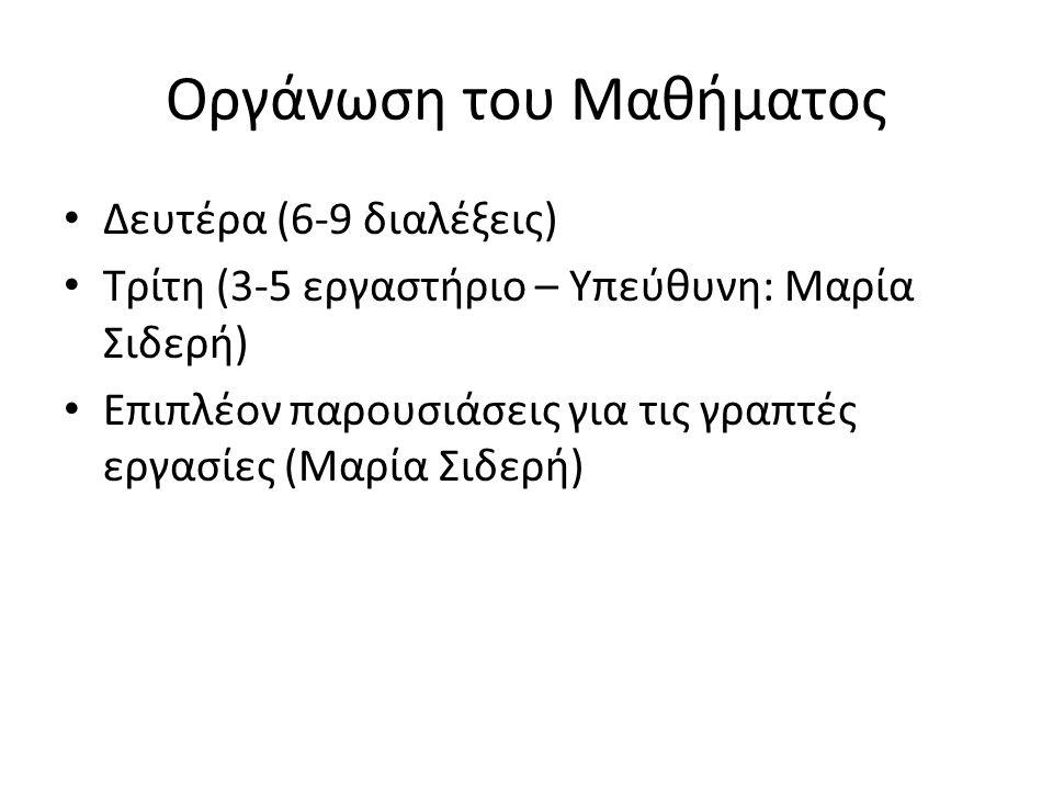 Οργάνωση του Μαθήματος Δευτέρα (6-9 διαλέξεις) Τρίτη (3-5 εργαστήριο – Υπεύθυνη: Μαρία Σιδερή) Επιπλέον παρουσιάσεις για τις γραπτές εργασίες (Μαρία Σιδερή)