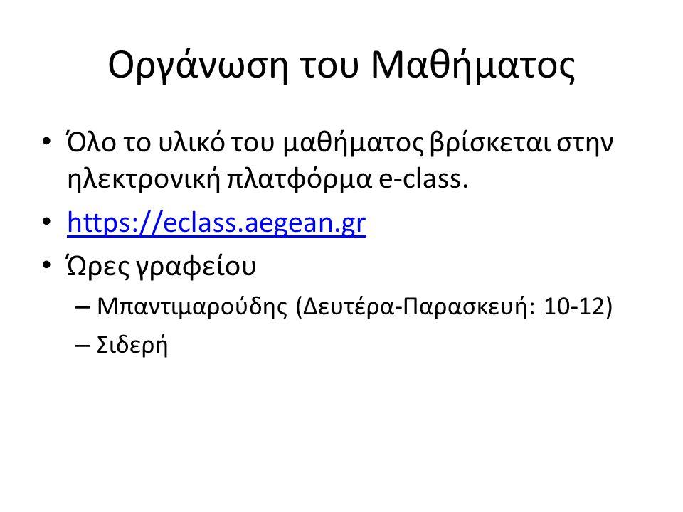 Οργάνωση του Μαθήματος Όλο το υλικό του μαθήματος βρίσκεται στην ηλεκτρονική πλατφόρμα e-class. https://eclass.aegean.gr Ώρες γραφείου – Μπαντιμαρούδη