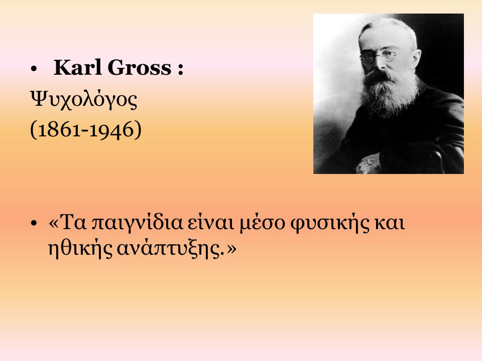 Karl Gross : Ψυχολόγος (1861-1946) «Τα παιγνίδια είναι μέσο φυσικής και ηθικής ανάπτυξης.»