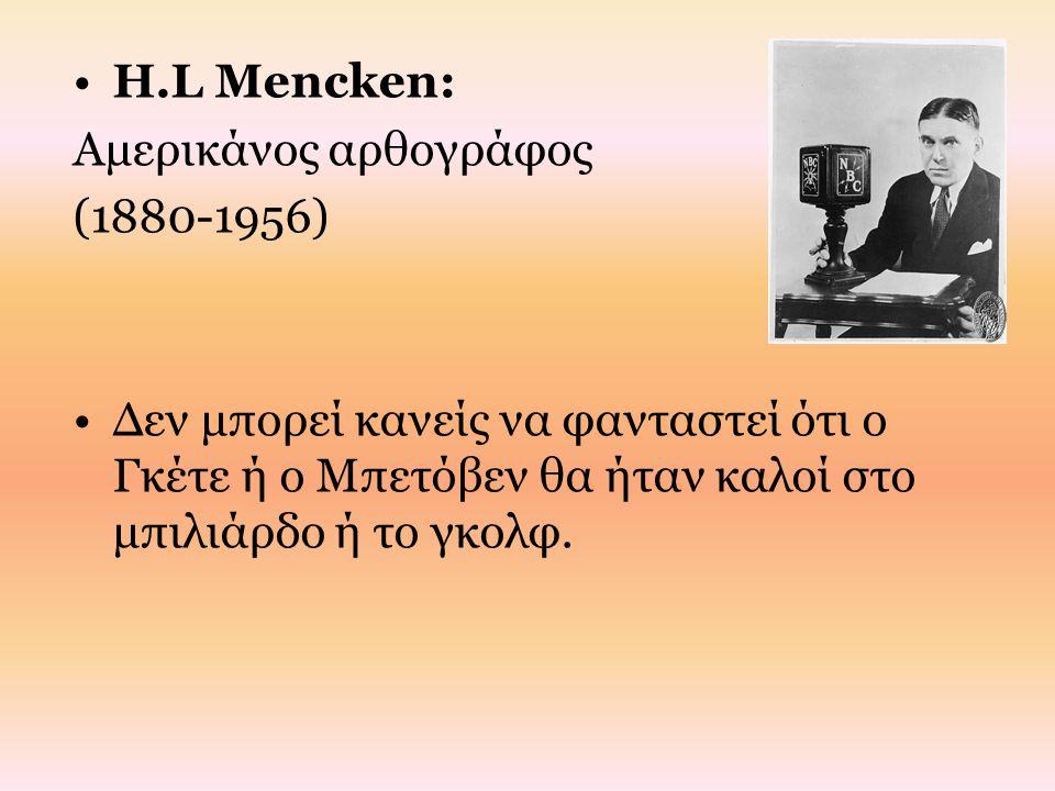 H.L Mencken: Αμερικάνος αρθογράφος (1880-1956) Δεν μπορεί κανείς να φανταστεί ότι ο Γκέτε ή ο Μπετόβεν θα ήταν καλοί στο μπιλιάρδο ή το γκολφ.