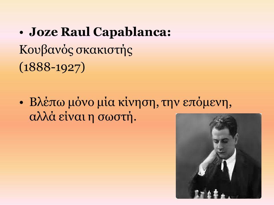 Joze Raul Capablanca: Κουβανός σκακιστής (1888-1927) Βλέπω μόνο μία κίνηση, την επόμενη, αλλά είναι η σωστή.